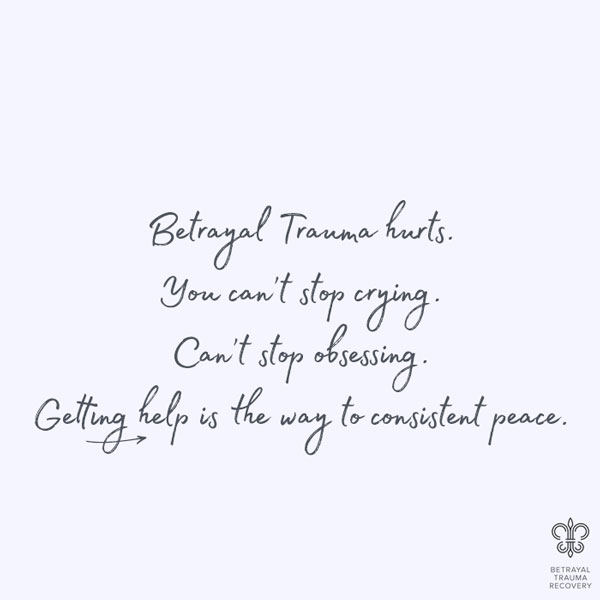 Betrayal trauma hurts. You can't stop crying. Can't stop obsessing. Getting help is the way to consistent peace.