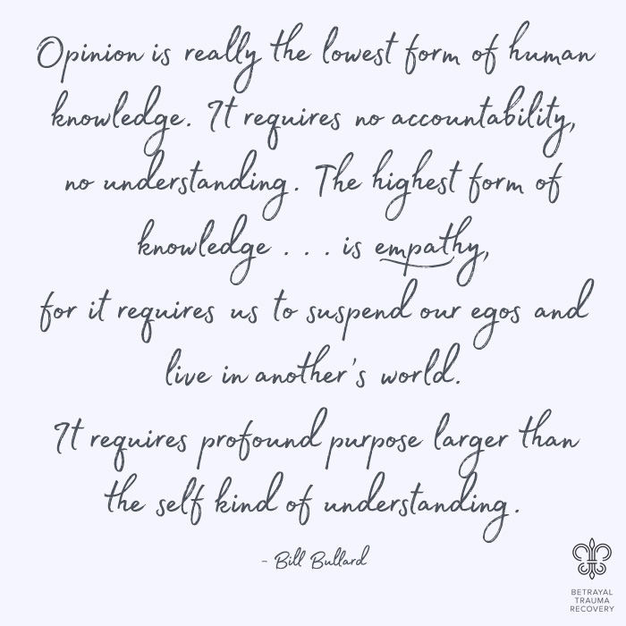 Opinion is really the lowest form of knowledge. It requires a no accountability, no understanding. The highest form of knowledge is empathy, for it requires us to suspend our knowledge and live in another's world. It requires profound purpose larger than the self kind of understanding. - Bill Bullard